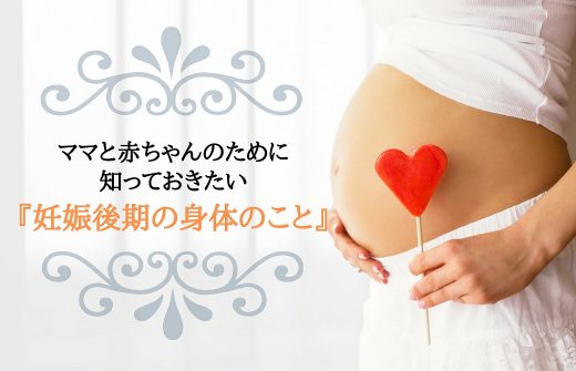 ママと赤ちゃんのために知っておきたい妊娠後期の身体のこと