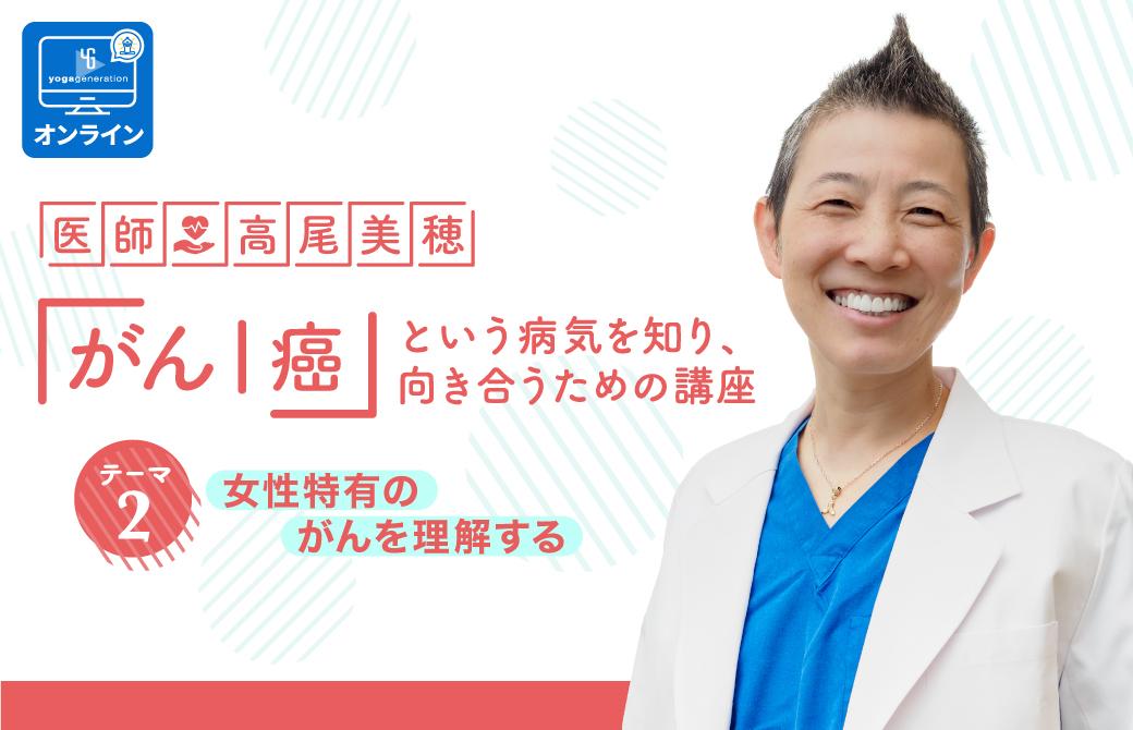 医師:高尾美穂 「がん|癌」という病気を知り、向き合うための講座 テーマ2:女性特有のがんを理解する