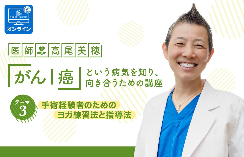 医師:高尾美穂 「がん|癌」という病気を知り、向き合うための講座 テーマ3:手術経験者のためのヨガ練習法と指導法